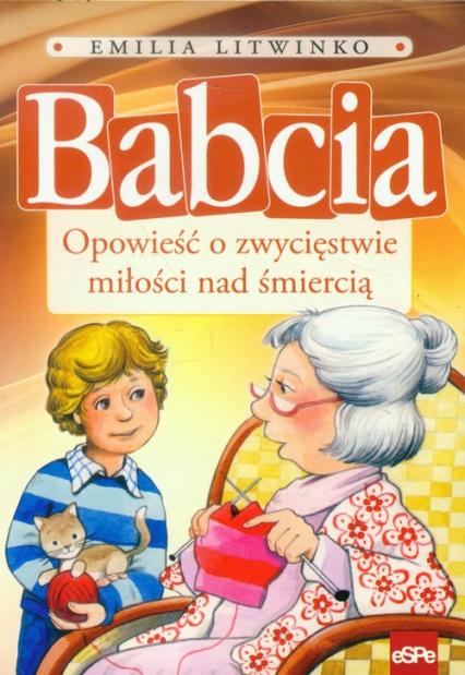 Babcia Opowieść o zwycięstwie miłości nad śmiercią - Emilia Litwinko | okładka