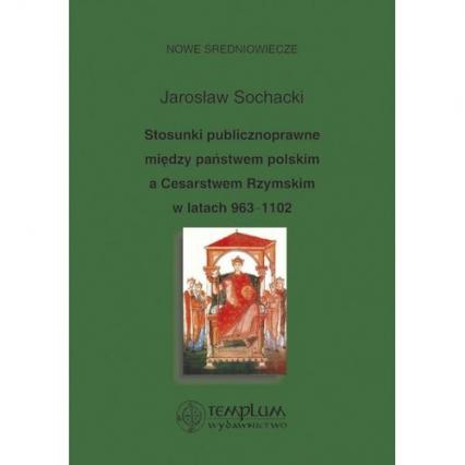 Stosunki publicznoprawne między państwem polskim a Cesarstwem Rzymskim w latach 963-1102 - Jarosław Sochacki | okładka