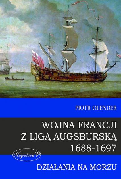 Wojna Francji z Ligą Augsburską 1688-1697 Działania na morzu - Piotr Olender | okładka