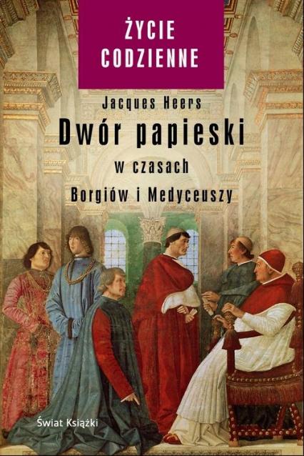 Dwór papieski w czasach Borgiów i Medyceuszy - Jacques Heers | okładka