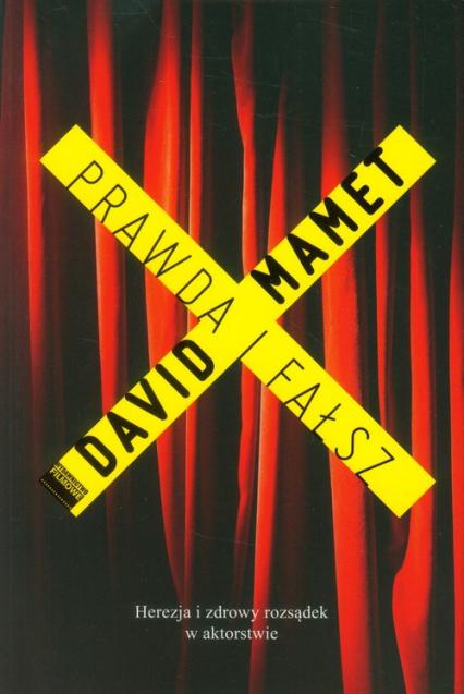Prawda i fałsz Herezja i zdrowy rozsądek w aktorstwie - David Mamet | okładka