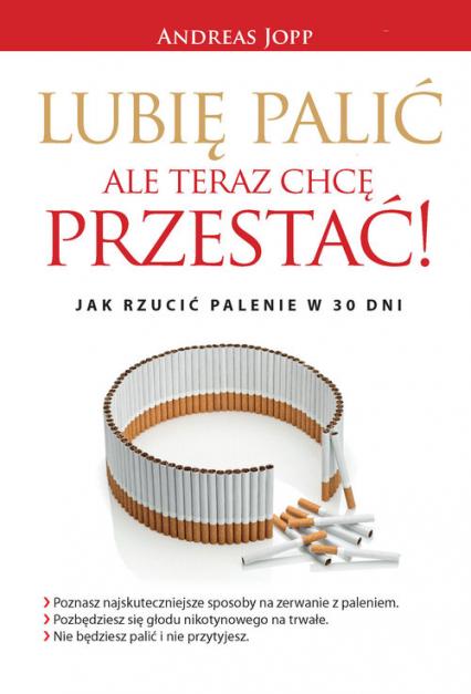 Lubię palić ale teraz chcę przestać Jak rzucić palenie w 30 dni - Andreas Jopp | okładka
