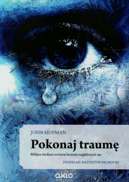Pokonaj traumę Biblijne studium na temat leczenia najgłębszych ran - John Hofman | okładka