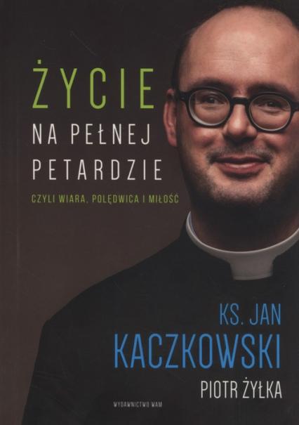 Życie na pełnej petardzie czyli wiara, polędwica, miłość - Kaczkowski Jan, Żyłka Piot | okładka