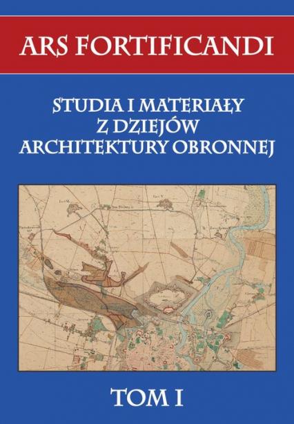 Ars fortificandi Tom 1 Studia i materiały z dziejów architektury obronnej - zbiorowa Praca | okładka