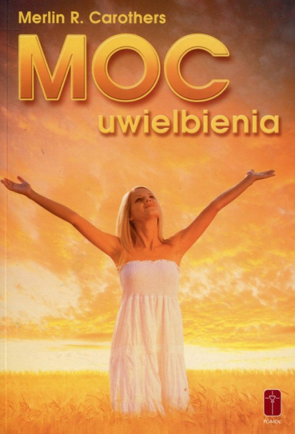 Moc uwielbienia Jak duchowa dynamika uwielbienia przemienia życie - Carothers Merlin R.   okładka