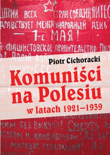 Komuniści na Polesiu w latach 1921-1939 - Piotr Cichoracki | okładka