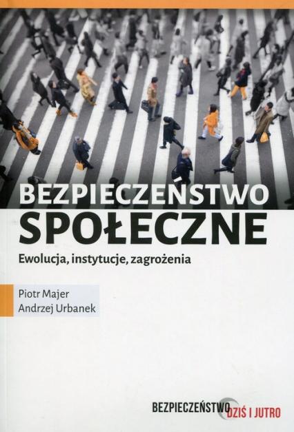 Bezpieczeństwo społeczne Ewolucja instytucje zagrożenia - Majer Piotr, Urbanek Andrzej | okładka
