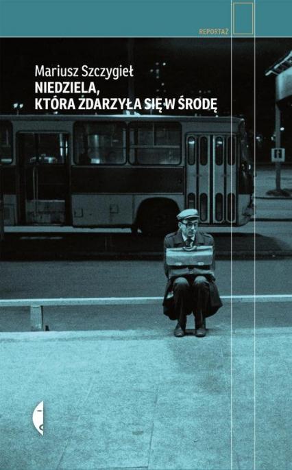 Niedziela, która zdarzyła się w środę - Mariusz Szczygieł | okładka