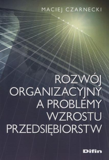 Rozwój organizacyjny a problemy wzrostu przedsiębiorstw - Maciej Czarnecki | okładka