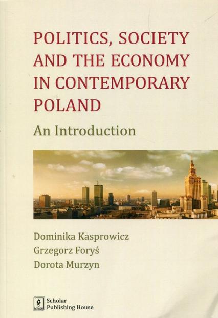 Politics Society and the economy in contemporary Poland An Introduction - Kasprowicz Dominika, Foryś Grzegorz, Murzyn Dorota | okładka
