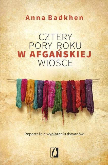 Cztery pory roku w afgańskiej wiosce Reportaże o wyplataniu dywanów - Anna Badkhen | okładka