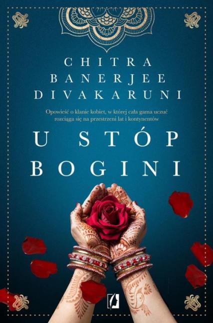 U stóp bogini Opowieść o klanie kobiet, w której cała gama uczuć rozciąga się na przestrzeni lat i kontynentów - Divakaruni Chitra Banerjee | okładka