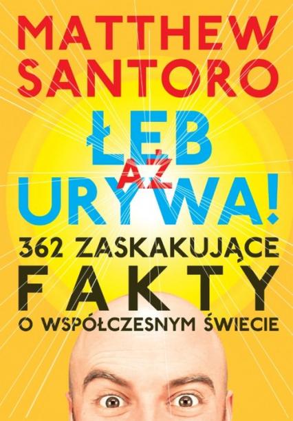 Aż łeb urywa 362 zaskakujące fakty o współczesnym świecie - Matthew Santoro   okładka