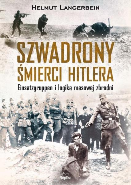 Szwadrony śmierci Hitlera Einsatzgruppen i logika masowej zbrodni - Helmut Langerbein | okładka