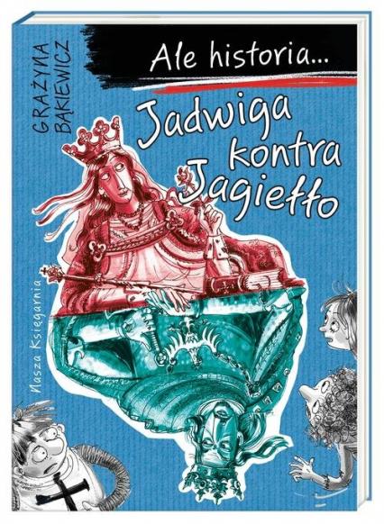 Ale historia Jadwiga kontra Jagiełło - Grażyna Bąkiewicz   okładka