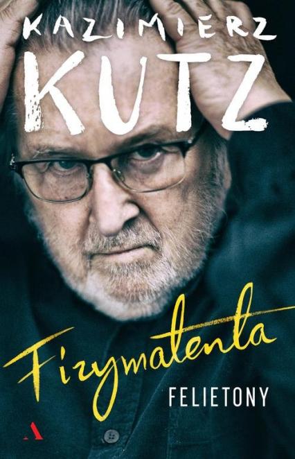 Fizymatenta Felietony z lat 2004-2016 - Kazimierz Kutz | okładka