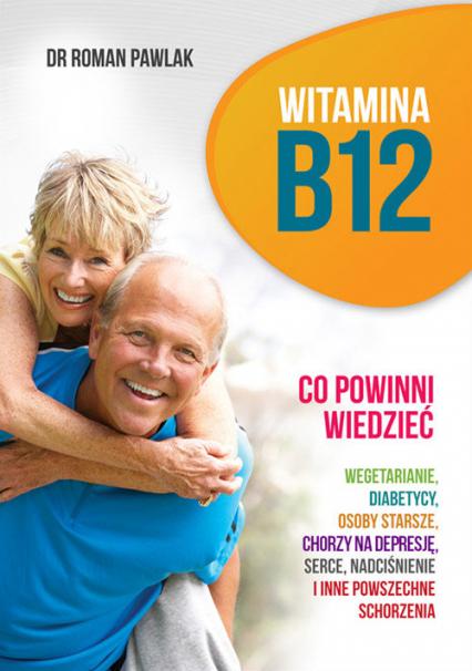 Witamina B12 Co powinni wiedzieć wegetarianie, diabetycy, osoby starsze, chorzy na depresję, serce, nadciśnienie i inne powszechne schorzenia - Roman Pawlak   okładka