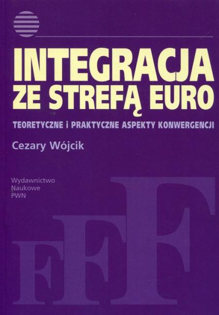 Integracja ze strefą euro Teoretyczne i praktyczne aspekty konwergencji - Cezary Wójcik   okładka