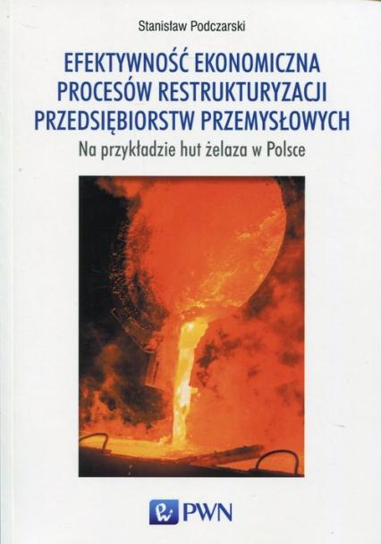 Efektywność ekonomiczna procesów restrukturyzacji przedsiębiorstw przemysłowych na przykładzie hut żelaza w Polsce - Stanisław Podczarski   okładka