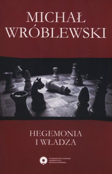 Hegemonia i władza Filozofia polityczna Antonia Gramsciego i jej współczesne kontynuacje - Michał Wróblewski | okładka