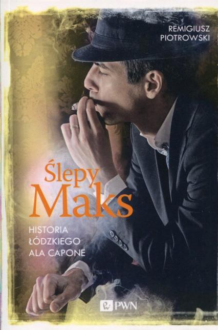 Ślepy Maks Historia łódzkiego Ala Capone - Remigiusz Piotrowski | okładka