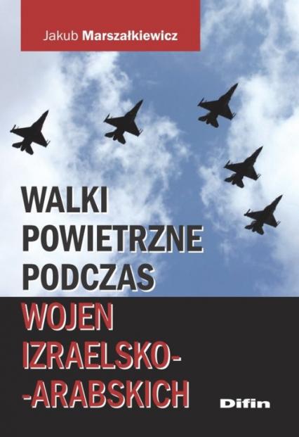 Walki powietrzne podczas wojen izraelsko-arabskich - Jakub Marszałkiewicz | okładka