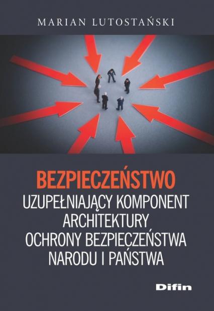 Bezpieczeństwo uzupełniający komponent architektury ochrony bezpieczeństwa narodu i państwa - Marian Lutostański | okładka