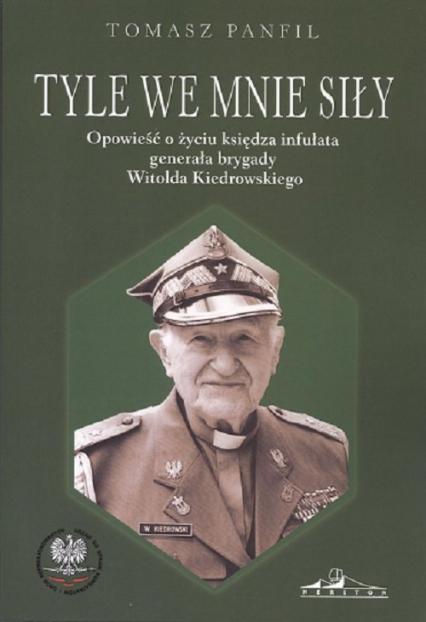 Tyle we mnie siły Opowieść o życiu księdza infułata generała brygady Witolda Kiedrowskiego - Tomasz Panfil   okładka