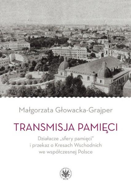 """Transmisja pamięci Działacze """"sfery pamięci"""" i przekaz o Kresach Wschodnich we współczesnej Polsce - Małgorzata Głowacka-Grajper   okładka"""