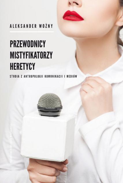 Przewodnicy mistyfikatorzy heretycy Studia z antropologii komunikacji i mediów - Aleksander Woźny   okładka