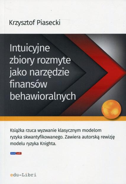 Intuicyjne zbiory rozmyte jako narzędzie finansów behawioralnych - Krzysztof Piasecki | okładka