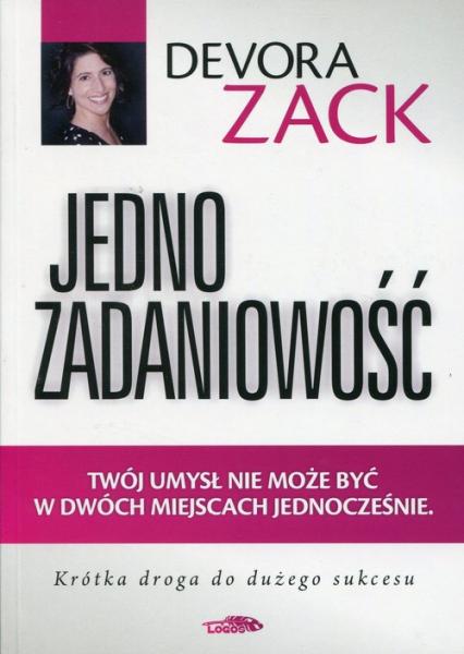 Jednozadaniowość Twój umysł nie może być w dwóch miejscach jednocześnie Krótka droga do dużego sukcesu - Devora Zack | okładka