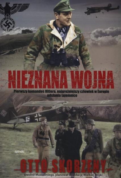 Nieznana wojna Pierwszy komandos Hitlera, najgroźniejszy czlowiek w Europie odsłania tajemnice - Otto Skorzeny | okładka