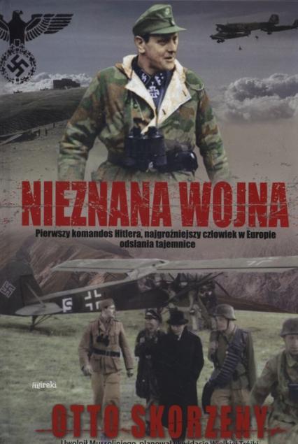 Nieznana wojna Pierwszy komandos Hitlera, najgroźniejszy czlowiek w Europie odsłania tajemnice - Otto Skorzeny   okładka