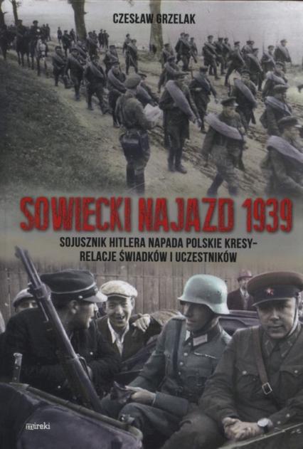 Sowiecki najazd 1939 Sojusznik Hitlera napada polskie kresy - relacje świadków i uczestników - Czesław Grzelak | okładka