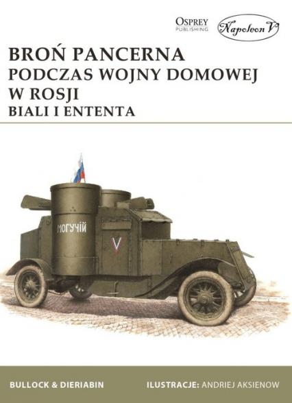 Broń pancerna podczas wojny domowej w Rosji. Biali i Ententa - Bullock David, Dieriabin Aleksander | okładka