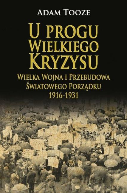 U progu Wielkiego Kryzysu Wielka Wojna i Przebudowa Światowego Porządku 1916-1931 - Adam Tooze | okładka