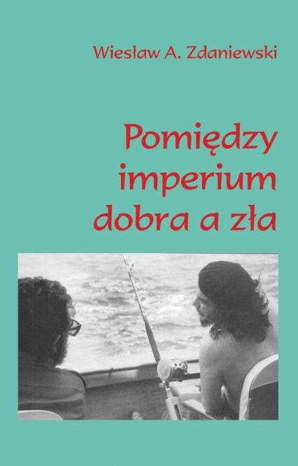 Pomiędzy imperium dobra a zła Moja podróż do Caracas i Hawany - Zdaniewski Wiesław A. | okładka