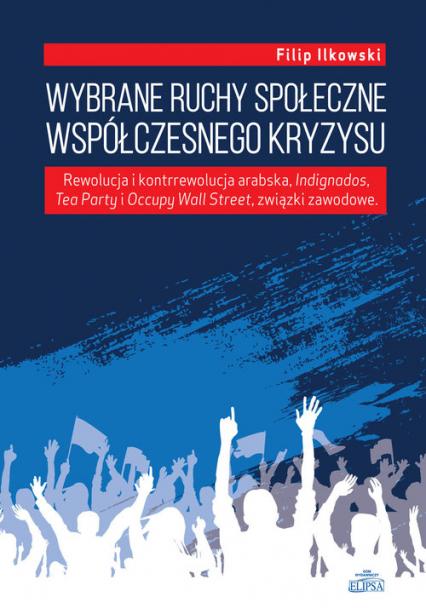 Wybrane ruchy społeczne współczesnego kryzysu Rewolucja i kontrrewolucja arabska, Indignados, Tea Party i Occupy Wall Street, związki zawodowe - Filip Ilkowski | okładka