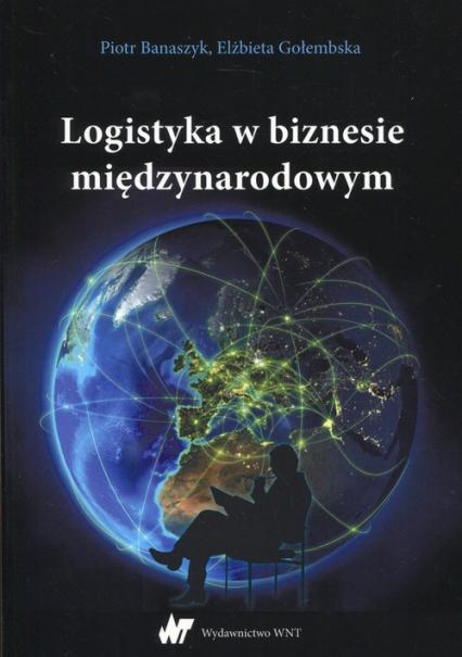 Logistyka w biznesie międzynarodowym - Banaszczyk Piotr, Gołembska Elżbieta | okładka