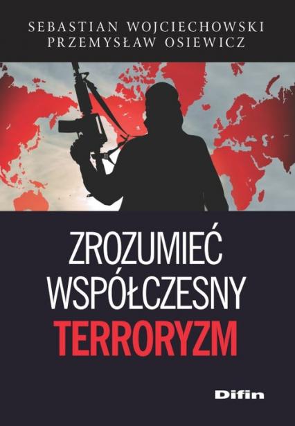 Zrozumieć współczesny terroryzm - Wojciechowski Sebastian, Osiewicz Przemysław | okładka