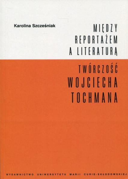 Między reportażem a literaturą Twórczość Wojciecha Tochmana - Karolina Szcześniak   okładka