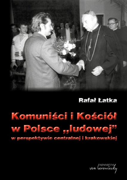 Komuniści i Kościół w Polsce ludowej w perspektywie centralnej i krakowskiej - Rafał Łatka | okładka