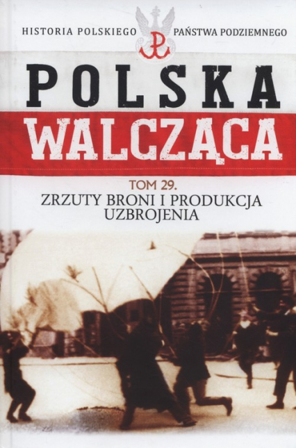 Polska Walcząca Tom 29 Zrzuty broni i produkcja uzbrojenia - Maciej Krawczyk | okładka