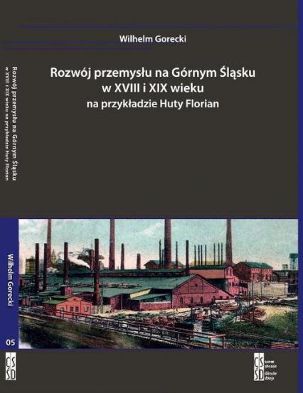 Rozwój przemysłu na Górnym Śląsku w XVIII i XIX wieku na przykładzie Huty Florian - Wilhelm Gorecki | okładka