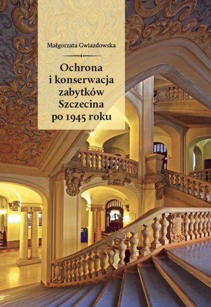 Ochrona i konserwacja zabytków Szczecina po 1945 roku - Małgorzata Gwiazdowska | okładka