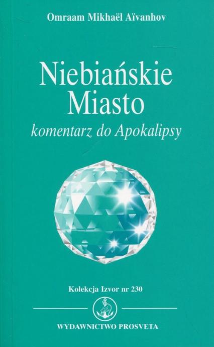 Niebiańskie Miasto Komentarz do Apokalipsy. Kolekcja Izvor nr 230 - Aivanhov Omraam Mikhael   okładka