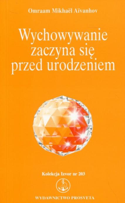 Wychowywanie zaczyna się przed urodzeniem Kolekcja Izvor nr 203 - Aivanhov Omraam Mikhael | okładka