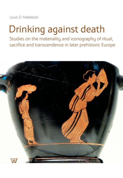 Drinking against death Studies on the materiality and iconography of ritual, sacrifice and trancendence in later prehistori - Nebelsick Louis D. | okładka